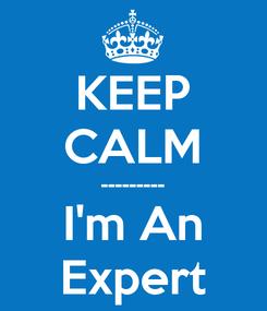 Poster: KEEP CALM --------- I'm An Expert