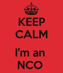 Poster: KEEP CALM  I'm an  NCO