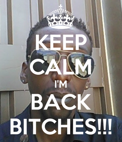 Poster: KEEP CALM I'M BACK BITCHES!!!