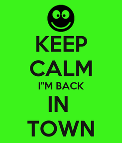 "Poster: KEEP CALM I""M BACK IN  TOWN"