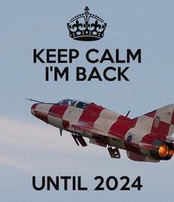 Poster: KEEP CALM I'M BACK   UNTIL 2024
