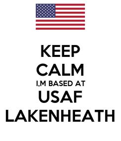 Poster: KEEP CALM I,M BASED AT USAF LAKENHEATH