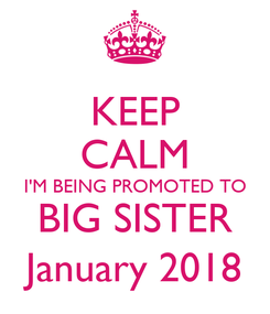 Poster: KEEP CALM I'M BEING PROMOTED TO BIG SISTER January 2018