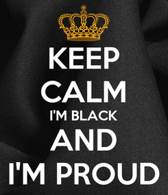 Poster: KEEP CALM I'M BLACK AND I'M PROUD