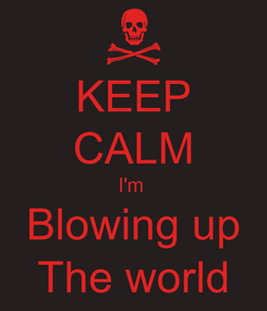 Poster: KEEP CALM I'm  Blowing up The world