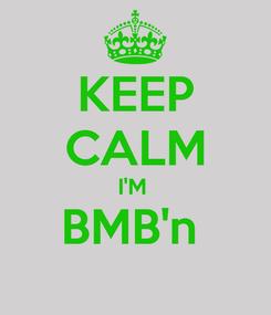 Poster: KEEP CALM I'M  BMB'n