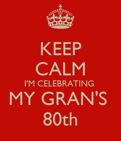 Poster: KEEP CALM I'M CELEBRATING  MY GRAN'S  80th