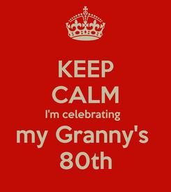 Poster: KEEP CALM I'm celebrating   my Granny's  80th