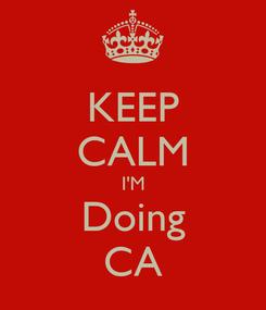Poster: KEEP CALM I'M Doing CA