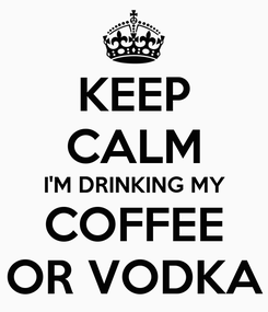 Poster: KEEP CALM I'M DRINKING MY COFFEE OR VODKA