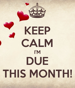 Poster: KEEP CALM I'M DUE THIS MONTH!