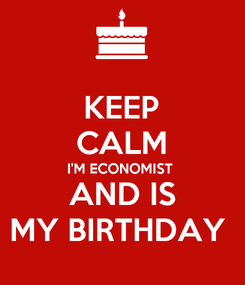 Poster: KEEP CALM I'M ECONOMIST  AND IS MY BIRTHDAY