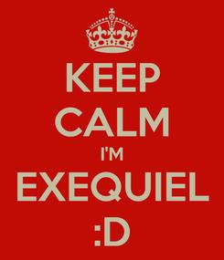 Poster: KEEP CALM I'M EXEQUIEL :D