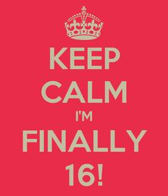 Poster: KEEP CALM I'M FINALLY 16!