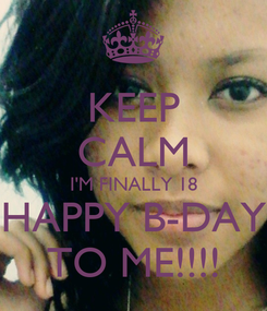 Poster: KEEP CALM I'M FINALLY 18    HAPPY B-DAY    TO ME!!!!