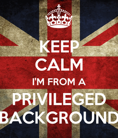 Poster: KEEP CALM I'M FROM A PRIVILEGED BACKGROUND