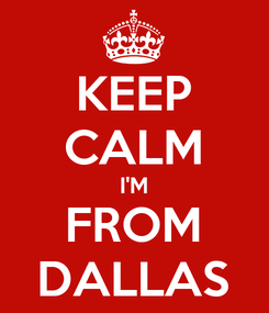 Poster: KEEP CALM I'M FROM DALLAS