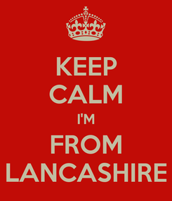 Poster: KEEP CALM I'M FROM LANCASHIRE