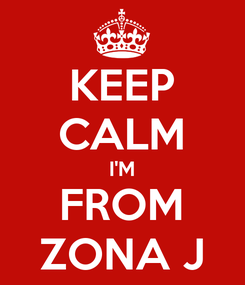 Poster: KEEP CALM I'M FROM ZONA J