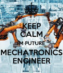 Poster: KEEP CALM I'M FUTURE  MECHATRONICS ENGINEER