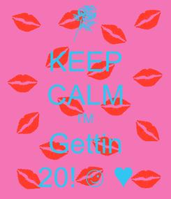 Poster: KEEP CALM I'M Gettin 20! ☺ ♥