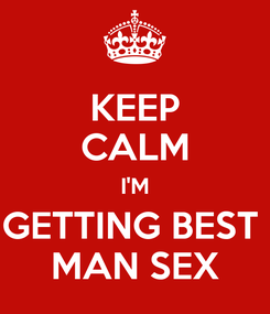 Poster: KEEP CALM I'M GETTING BEST  MAN SEX