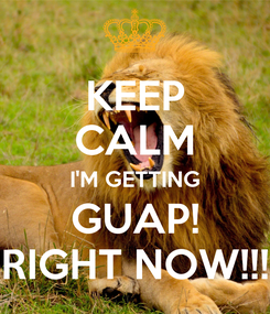 Poster: KEEP CALM I'M GETTING GUAP! RIGHT NOW!!!