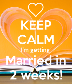 Poster: KEEP CALM I'm getting  Married in 2 weeks!
