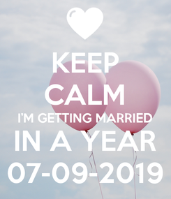 Poster: KEEP CALM I'M GETTING MARRIED IN A YEAR 07-09-2019