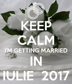 Poster: KEEP CALM I'M GETTING MARRIED IN IULIE  2017