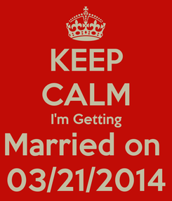 Poster: KEEP CALM I'm Getting Married on  03/21/2014
