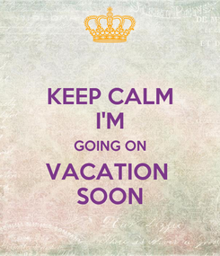 Poster: KEEP CALM I'M GOING ON VACATION   SOON