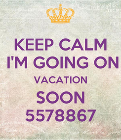 Poster: KEEP CALM  I'M GOING ON VACATION SOON 5578867