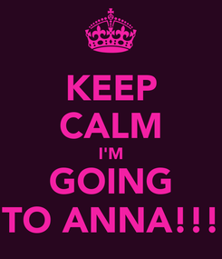 Poster: KEEP CALM I'M GOING TO ANNA!!!