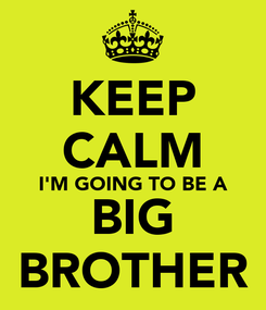 Poster: KEEP CALM I'M GOING TO BE A BIG BROTHER