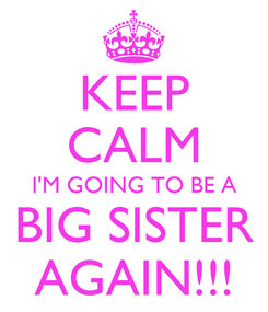 Poster: KEEP CALM I'M GOING TO BE A BIG SISTER AGAIN!!!