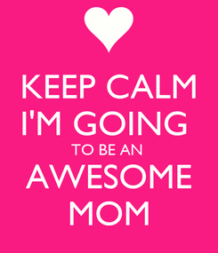 Poster: KEEP CALM I'M GOING  TO BE AN  AWESOME MOM