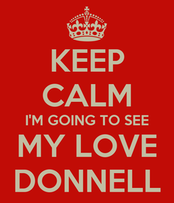 Poster: KEEP CALM I'M GOING TO SEE MY LOVE DONNELL