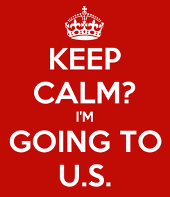 Poster: KEEP CALM? I'M GOING TO U.S.
