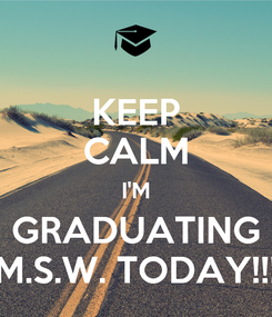 Poster: KEEP CALM I'M GRADUATING M.S.W. TODAY!!!