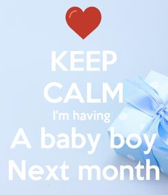 Poster: KEEP CALM I'm having  A baby boy Next month