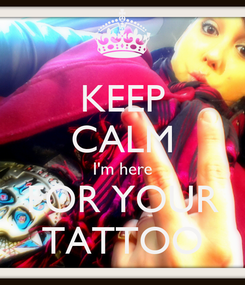Poster: KEEP CALM I'm here FOR YOUR TATTOO