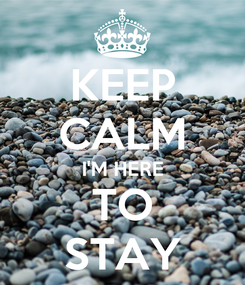 Poster: KEEP CALM I'M HERE TO STAY
