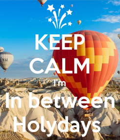 Poster: KEEP CALM I'm In between Holydays