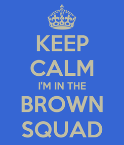 Poster: KEEP CALM I'M IN THE BROWN SQUAD