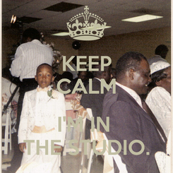 Poster: KEEP CALM  I'M IN  THE STUDIO.