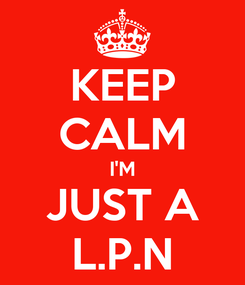 Poster: KEEP CALM I'M JUST A L.P.N