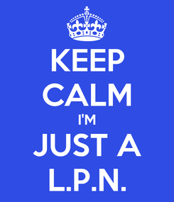 Poster: KEEP CALM I'M JUST A L.P.N.