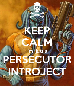 Poster: KEEP CALM I'm  just a PERSECUTOR INTROJECT