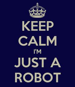 Poster: KEEP CALM I'M JUST A ROBOT